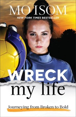 Wreck My Life: Journeying from Broken to Bold  -     By: Mo Isom