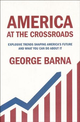 America at the Crossroads: Explosive Trends Shaping America's Future and What You Can Do about It  -     By: George Barna