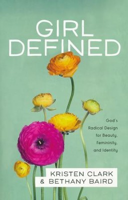 Girl Defined: God's Radical Design for Beauty, Femininity, and Identity  -     By: Kristen Clark, Bethany Baird