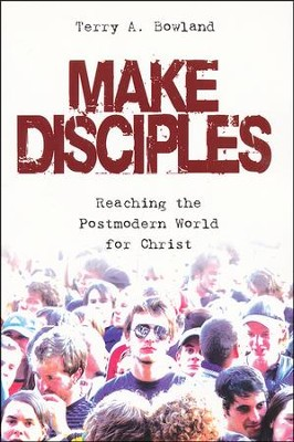 Make Disciples: Reaching the Postmodern World for Christ  -     By: Terry A. Bowland