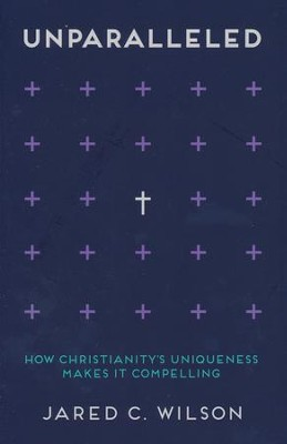 Unparalleled: How Christianity's Uniqueness Makes It Compelling  -     By: Jared C. Wilson