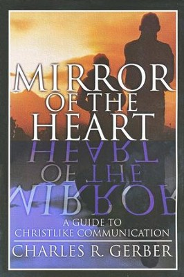 Mirror of the Heart: A Guide to Christlike Communications  -     By: Charles R. Gerber