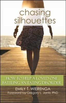 Chasing Silhouettes: How to Help A Love One Battling An Eating Disorder  -     By: Emily T. Wierenga