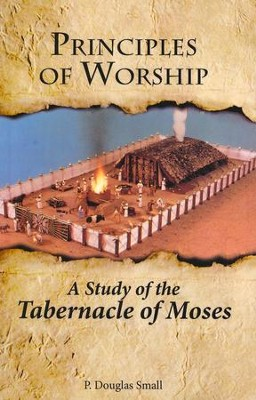 Principles of Worship: The Study of the Tabernacle of Moses  -     By: P. Douglas Small