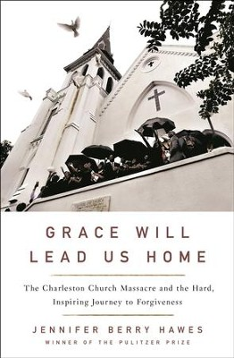 Grace Will Lead Us Home: The Charleston Church Massacre and the Hard, Inspiring Journey to Forgiveness  -     By: Jennifer Berry Hawes