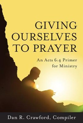 Giving Ourselves to Prayer: An Acts 6:4 Primer for Ministry  -     By: Dan Crawford