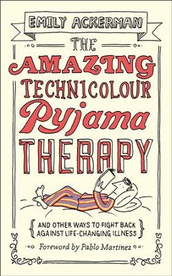 The Amazing Technicolour Pyjama Therapy: And Other Ways to Fight Back Against Life-Changing Illness  -     By: Emily Ackerman