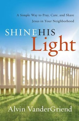 Shine His Light: Simple Way to Pray, Care and Share Jesus in Your Neighborhood  -     By: Alvin VanderGriend