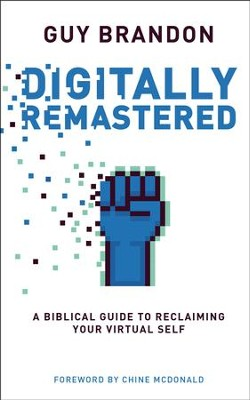 Digitally Remastered: A Biblical Guide to Reclaiming Your Virtual Self  -     By: Guy Brandon