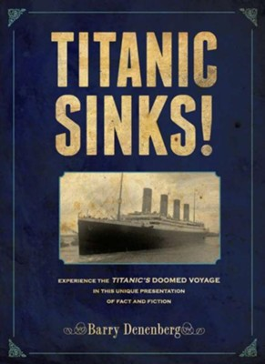 Titanic Sinks! Experience the Titanic's Doomed Voyage in This Unique Presentation of Fact and Fiction  -     By: Barry Denenberg