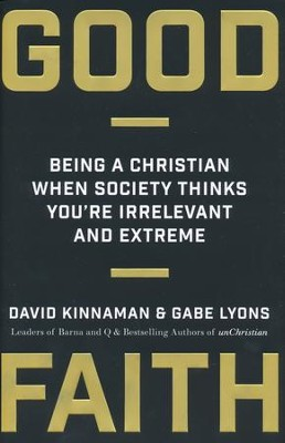 Good Faith: Being a Christian When Society Thinks You're Irrelevant and Extreme  -     By: David Kinnaman, Gabe Lyons