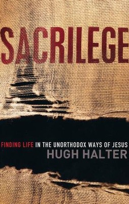 Sacrilege: Finding Life in the Unorthodox Ways of Jesus  -     By: Hugh Halter