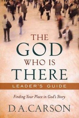 God Who Is There Leader's Guide: Finding Your Place in God's Story  -     By: D.A. Carson