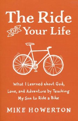 The Ride of Your Life: What I Learned About God, Love, and Adventure by Teaching My Son to Ride a Bike  -     By: Mike Howerton