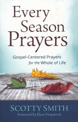 Every Season Prayers: Gospel-Centered Prayers for the Whole of Life  -     By: Scotty Smith