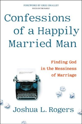 Confessions of a Happily Married Man: Finding God In the Messiness of Marriage  -     By: Joshua Rogers