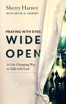 Praying with Eyes Wide Open: A Life-Changing Way to Talk with God  -     By: Sherry Harney, Kevin G. Harney