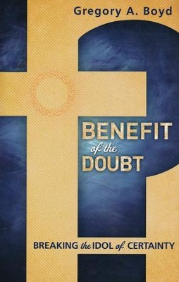 Benefit of the Doubt: Breaking the Idol of Certainty  -     By: Gregory A. Boyd