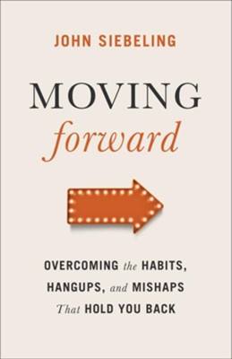 Moving Forward: Overcoming the Habits, Hangups, and Mishaps That Hold You Back  -     By: John Siebeling