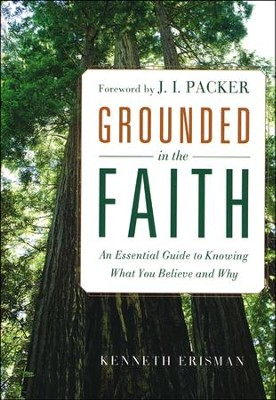 Grounded in the Faith: An Essential Guide to Knowing What You Believe and Why  -     By: Kenneth Erisman