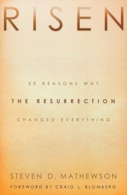 Risen: 50 Reasons Why the Resurrection Changed Everything  -     By: Steven D. Mathewson