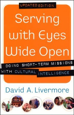 Serving with Eyes Wide Open: Doing Short-Term Missions with Cultural Intelligence, Updated Edition  -     By: David A. Livermore
