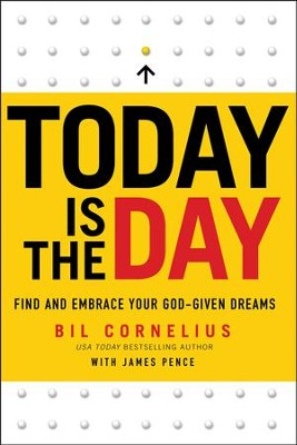Today Is the Day: Find and Embrace Your God-Given Dreams  -     By: Bil Cornelius, James Pence