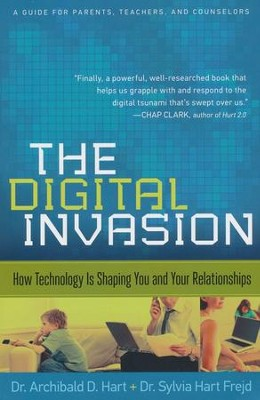 The Digital Invasion: How Technology Is Shaping You and Your Relationships  -     By: Dr. Archibald Hart, Dr. Sylvia Hart Frejd