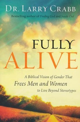 Fully Alive: A Biblical Vision of Gender That Frees Men and Women to Live Beyond Stereotypes  -     By: Dr. Larry Crabb