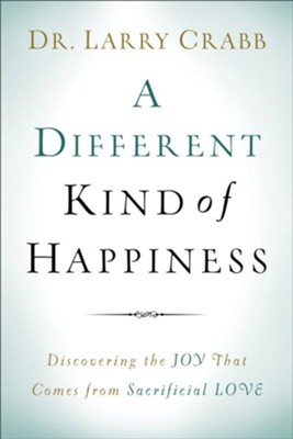A Different Kind of Happiness: Discovering the Joy That Comes from Sacrificial Love  -     By: Dr. Larry Crabb