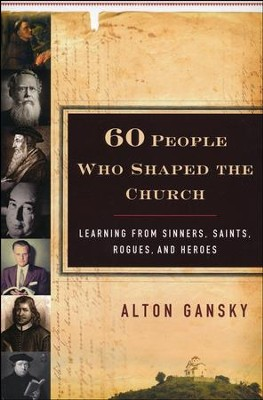 Sixty People Who Shaped the Church: Learning from Sinners, Saints, Rogues, and Heroes  -     By: Alton Gansky