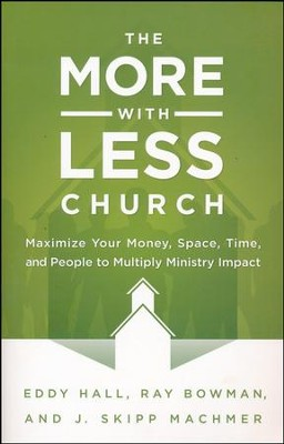 The More-with-Less Church: Maximize Your Money, Space, Time, and People to Multiply Ministry Impact  -     By: Eddy Hall, Ray Bowman, J. Skipp Machmer