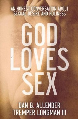 God Loves Sex: An Honest Conversation About Sexual Desire and Holiness  -     By: Dan B. Allender, Tremper Longman III