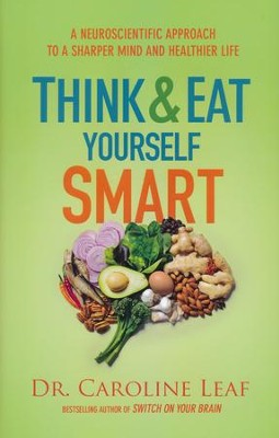 Think and Eat Yourself Smart: A Neuroscientific Approach to a Sharper Mind and Healthier Life  -     By: Dr. Caroline Leaf