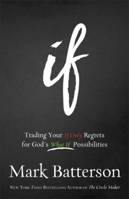 If: Trading Your If Only Regrets for God's What If Possibilities  -     By: Mark Batterson