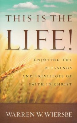 This Is the Life!: Enjoying the Blessings and Privileges of Faith in Christ  -     By: Warren W. Wiersbe