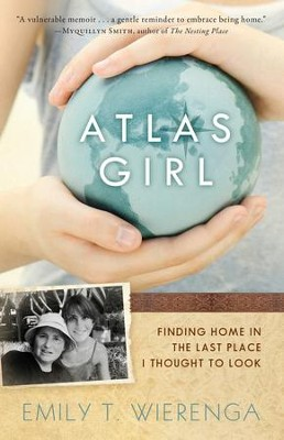 Atlas Girl: Finding Home in the Last Place I Thought to Look  -     By: Emily T. Wierenga