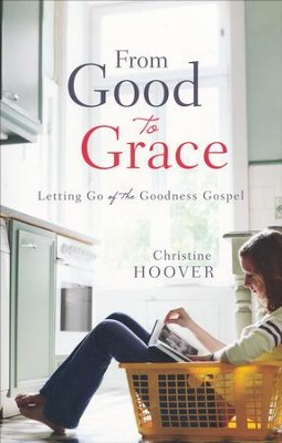 From Good to Grace: Letting Go of the Goodness Gospel  -     By: Christine Hoover