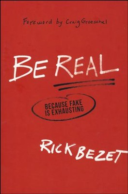 Be Real: Because Fake Is Exhausting  -     By: Rick Bezet