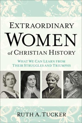 Extraordinary Women of Christian History: What We Can Learn from Their Struggles and Triumphs  -     By: Ruth A. Tucker