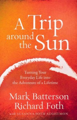 A Trip Around the Sun: Turning Your Everyday Life into the Adventure of a Lifetime  -     By: Mark Batterson, Richard Foth, Susanna Foth Aughtmon