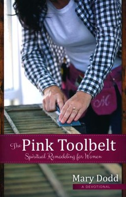 The Pink Toolbelt: Spiritual Remodeling for Women  -     By: Mary Dodd