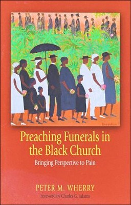 Preaching Funerals in the Black Church: Bringing Perspective to Pain  -     By: Peter Wherry