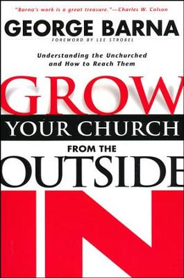 Grow Your Church from the Outside In, rev. ed: Understanding the Unchurched and How to Reach Them  -     By: George Barna