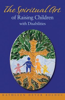 The Spiritual Art of Raising Children with Disabilities  -     By: Kathleen Bolduc