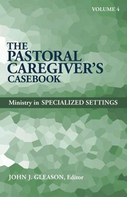 The Pastoral Caregiver's Casebook Volume 4: Ministry in Specialized Settings  -     By: John J. Gleason