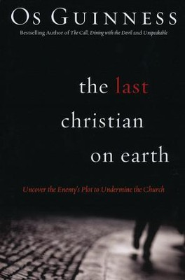 Last Christian on Earth: Uncover the Enemy's Plot to Undermine the Church  -     By: Os Guinness
