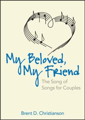 My Beloved, My Friend: The Song of Songs for Couples  -     By: Brent D. Christianson