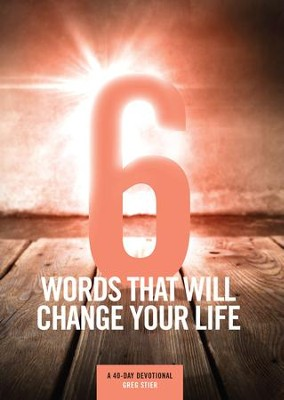 6 Words That Will Change Your Life: A 40-Day Devotional  -     By: Greg Stier