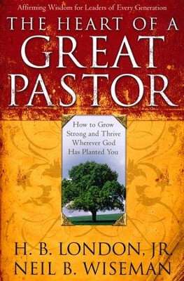 Heart of a Great Pastor: How to Grow Stronger and Thrive Wherever God Has Planted You  -     By: H.B. London, Neil B. Wiseman